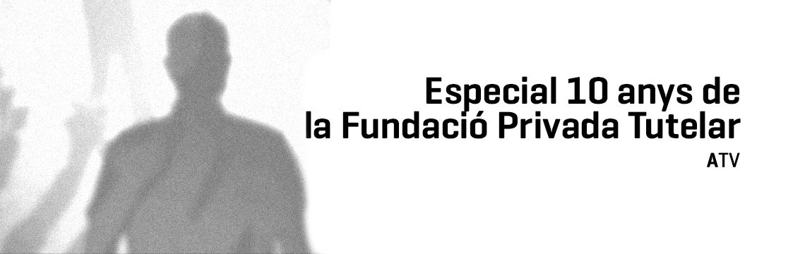 Especial 10 anys de la Fundació Privada Tutelar